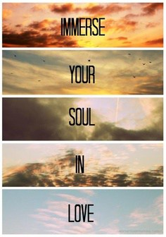 immerse your soul in love